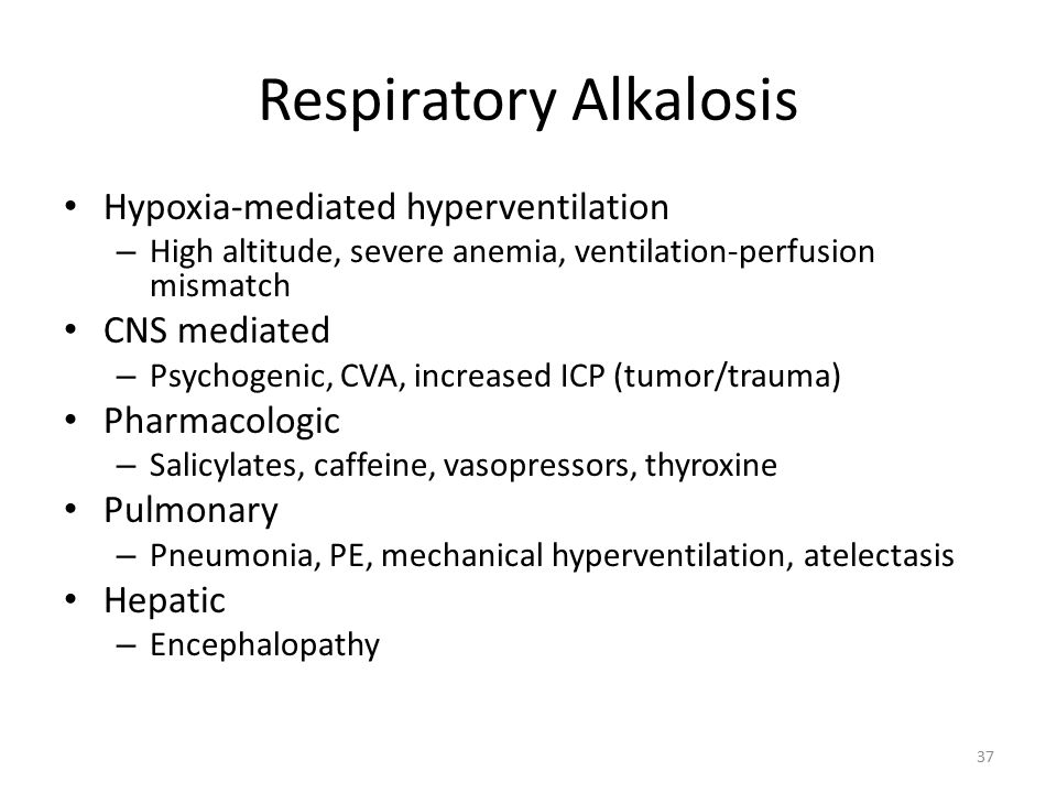 Respiratory Alkalosis Hypoxia-mediated hyperventilation – High altitude, severe anemia, ventilation-perfusion mismatch CNS mediated – Psychogenic, CVA, increased ICP (tumor/trauma) Pharmacologic – Salicylates, caffeine, vasopressors, thyroxine Pulmonary – Pneumonia, PE, mechanical hyperventilation, atelectasis Hepatic – Encephalopathy 37