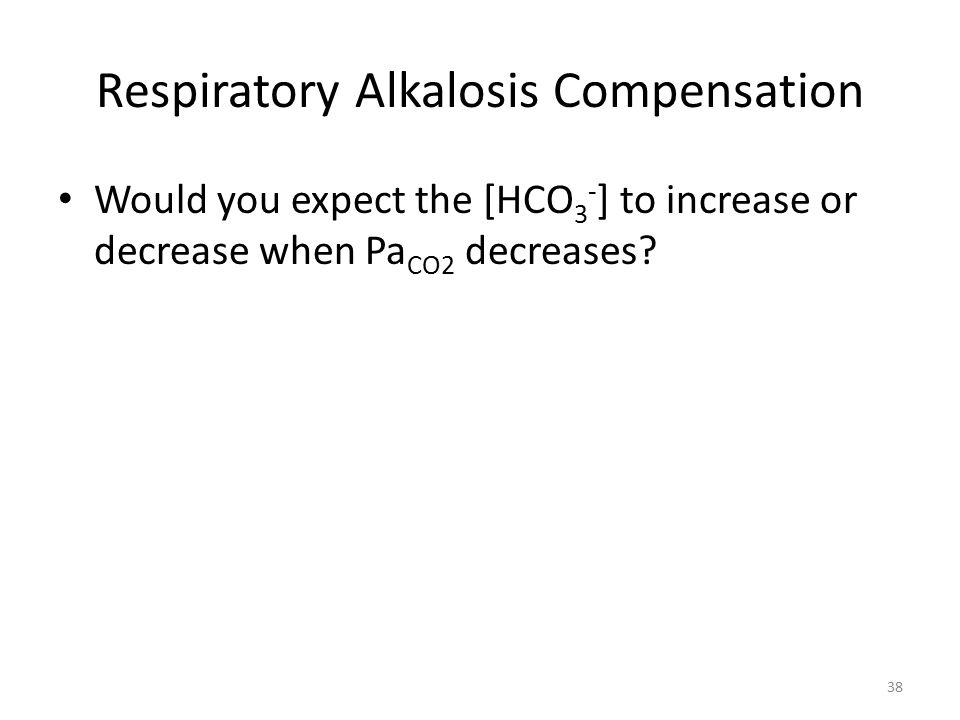 Respiratory Alkalosis Compensation Would you expect the [HCO 3 - ] to increase or decrease when Pa CO2 decreases.