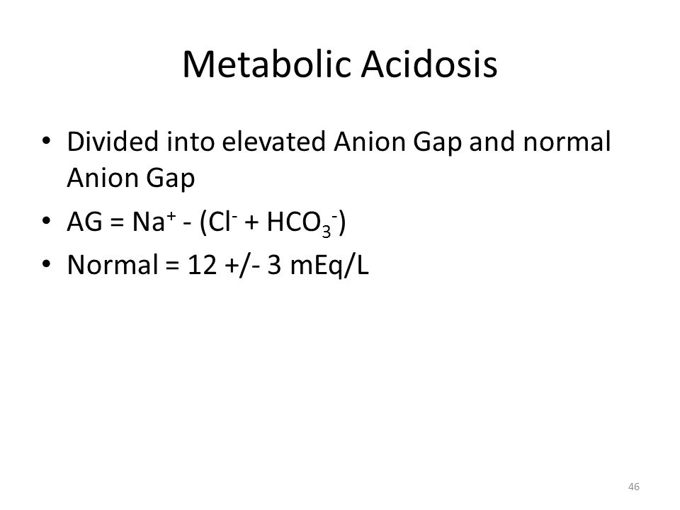 Metabolic Acidosis Divided into elevated Anion Gap and normal Anion Gap AG = Na + - (Cl - + HCO 3 - ) Normal = 12 +/- 3 mEq/L 46