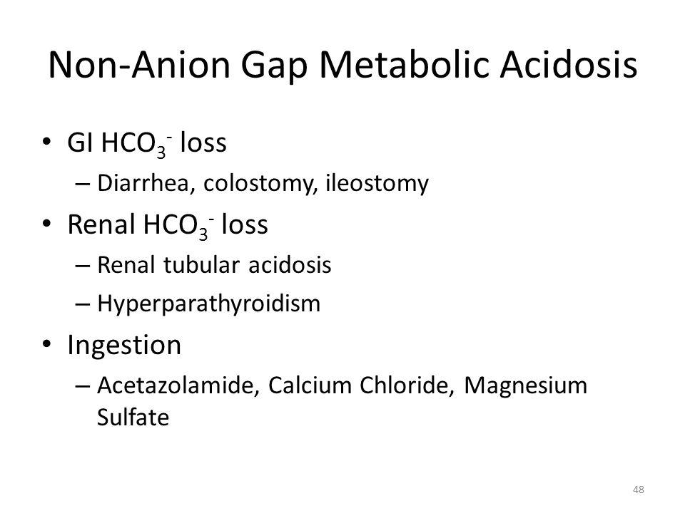 Non-Anion Gap Metabolic Acidosis GI HCO 3 - loss – Diarrhea, colostomy, ileostomy Renal HCO 3 - loss – Renal tubular acidosis – Hyperparathyroidism Ingestion – Acetazolamide, Calcium Chloride, Magnesium Sulfate 48