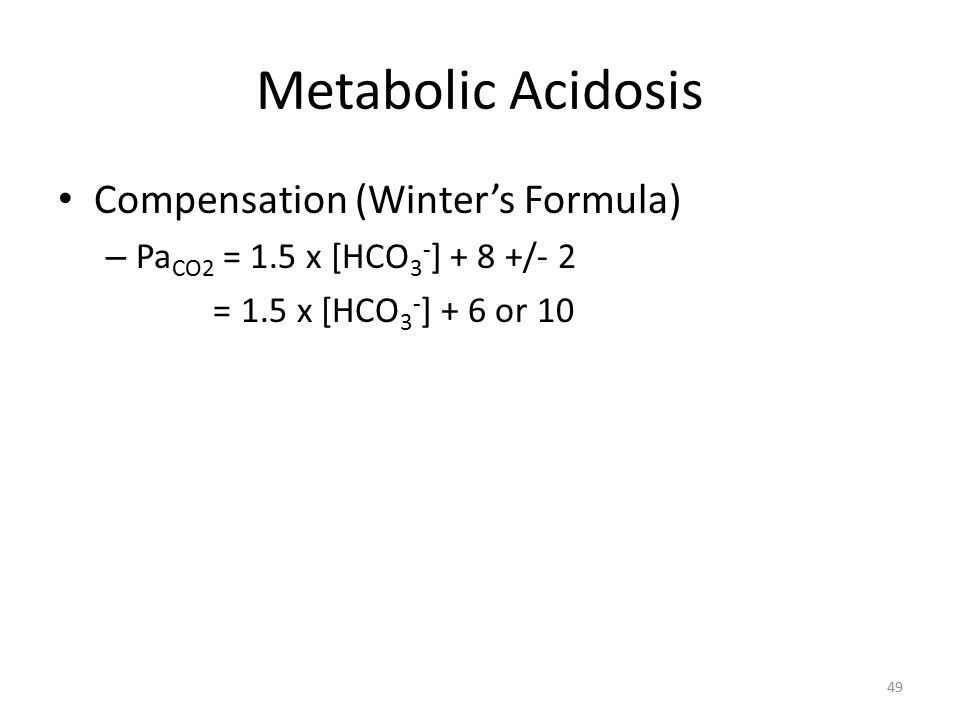 Metabolic Acidosis Compensation (Winter's Formula) – Pa CO2 = 1.5 x [HCO 3 - ] + 8 +/- 2 = 1.5 x [HCO 3 - ] + 6 or 10 49