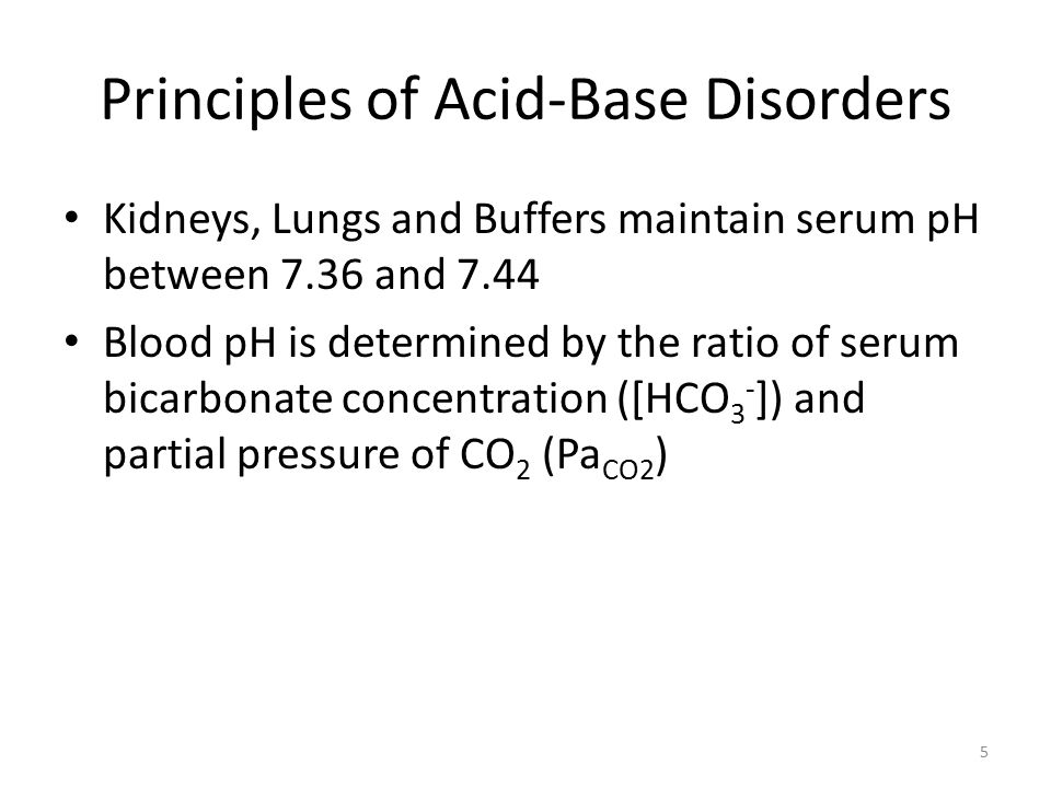 Principles of Acid-Base Disorders Kidneys, Lungs and Buffers maintain serum pH between 7.36 and 7.44 Blood pH is determined by the ratio of serum bicarbonate concentration ([HCO 3 - ]) and partial pressure of CO 2 (Pa CO2 ) 5