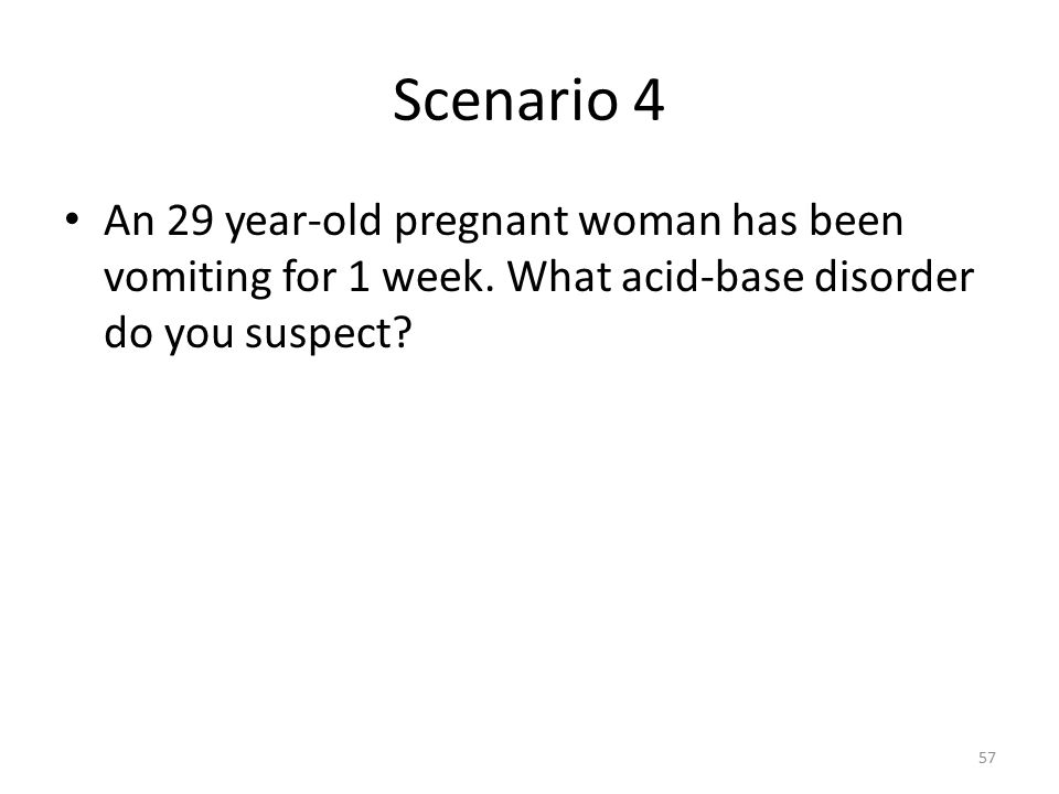 Scenario 4 An 29 year-old pregnant woman has been vomiting for 1 week.