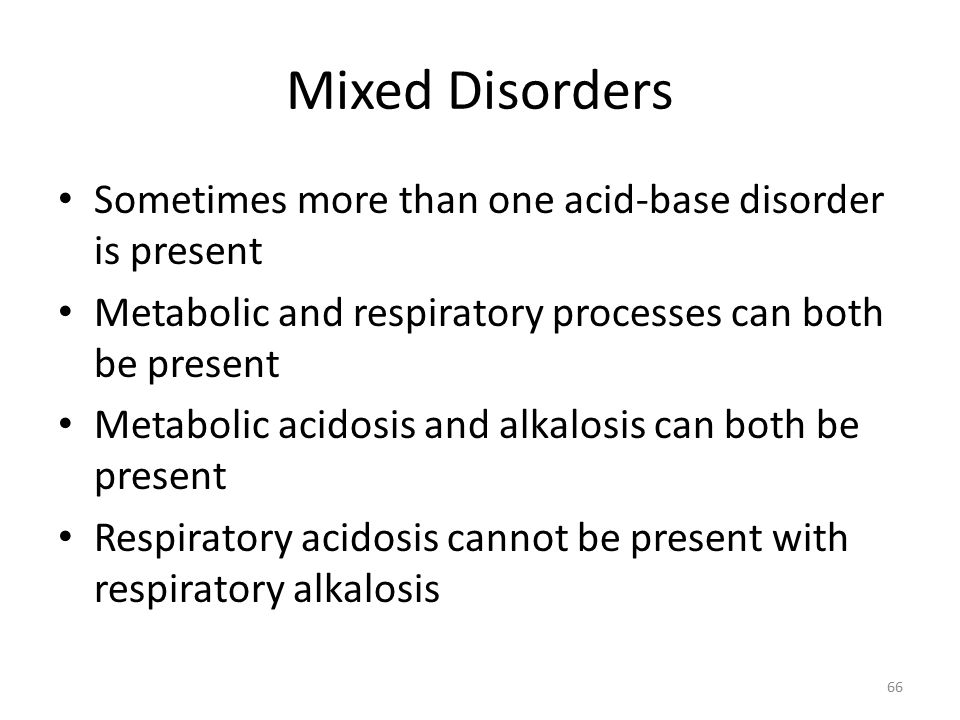 Mixed Disorders Sometimes more than one acid-base disorder is present Metabolic and respiratory processes can both be present Metabolic acidosis and alkalosis can both be present Respiratory acidosis cannot be present with respiratory alkalosis 66