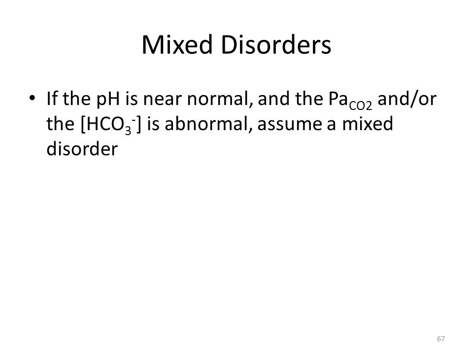Mixed Disorders If the pH is near normal, and the Pa CO2 and/or the [HCO 3 - ] is abnormal, assume a mixed disorder 67