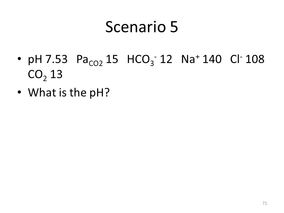 Scenario 5 pH 7.53 Pa CO2 15 HCO 3 - 12 Na + 140 Cl - 108 CO 2 13 What is the pH? 71