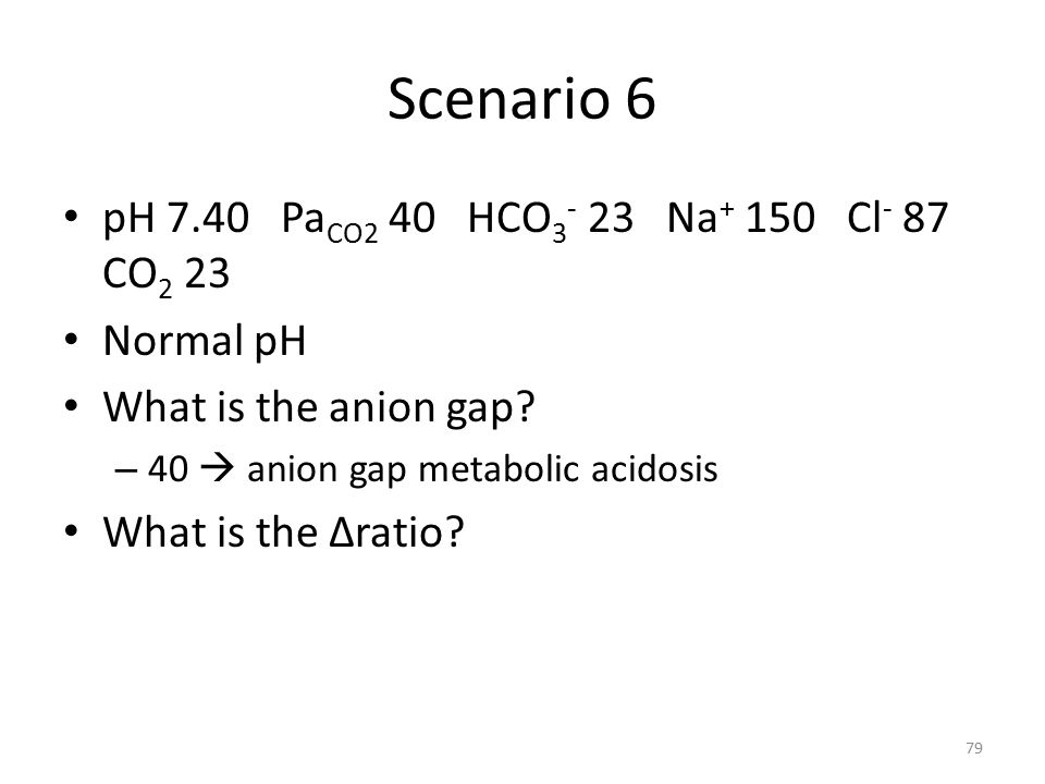 Scenario 6 pH 7.40 Pa CO2 40 HCO 3 - 23 Na + 150 Cl - 87 CO 2 23 Normal pH What is the anion gap.