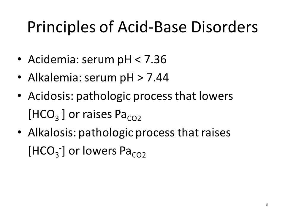 Principles of Acid-Base Disorders Acidemia: serum pH < 7.36 Alkalemia: serum pH > 7.44 Acidosis: pathologic process that lowers [HCO 3 - ] or raises Pa CO2 Alkalosis: pathologic process that raises [HCO 3 - ] or lowers Pa CO2 8