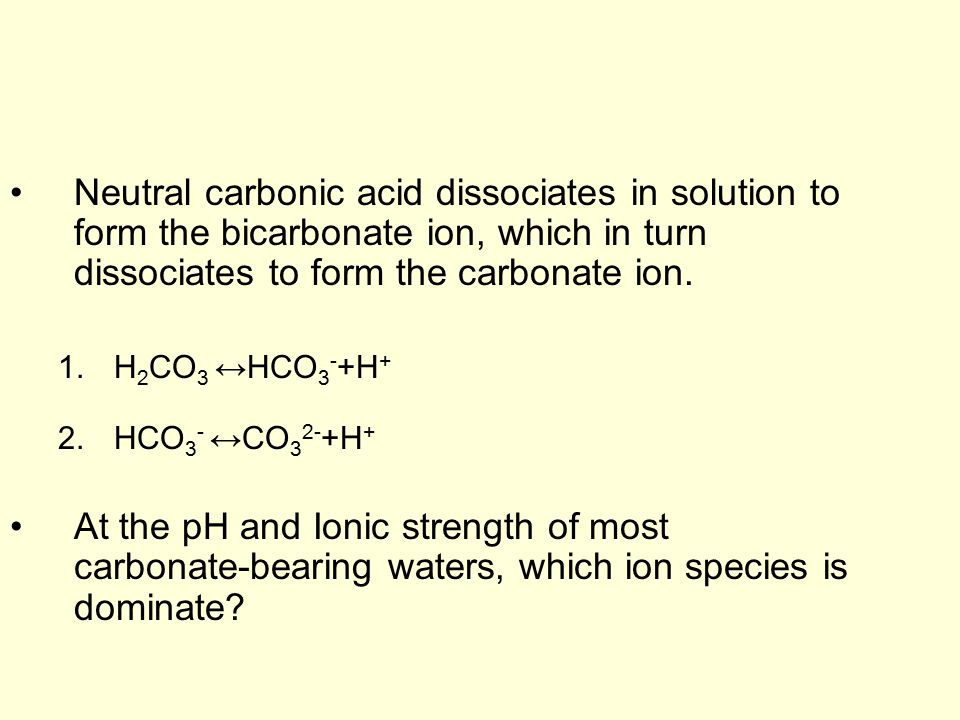 Neutral carbonic acid dissociates in solution to form the bicarbonate ion, which in turn dissociates to form the carbonate ion. 1.H 2 CO 3 ↔HCO 3 - +H