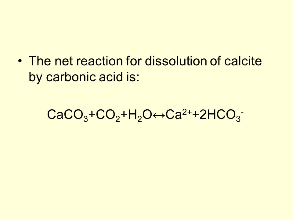 The net reaction for dissolution of calcite by carbonic acid is: CaCO 3 +CO 2 +H 2 O↔Ca 2+ +2HCO 3 -