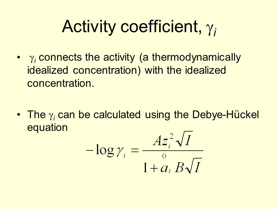 Activity coefficient,  i  i connects the activity (a thermodynamically idealized concentration) with the idealized concentration. The  i can be cal