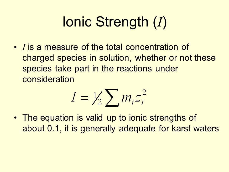 Ionic Strength ( I ) I is a measure of the total concentration of charged species in solution, whether or not these species take part in the reactions under consideration The equation is valid up to ionic strengths of about 0.1, it is generally adequate for karst waters