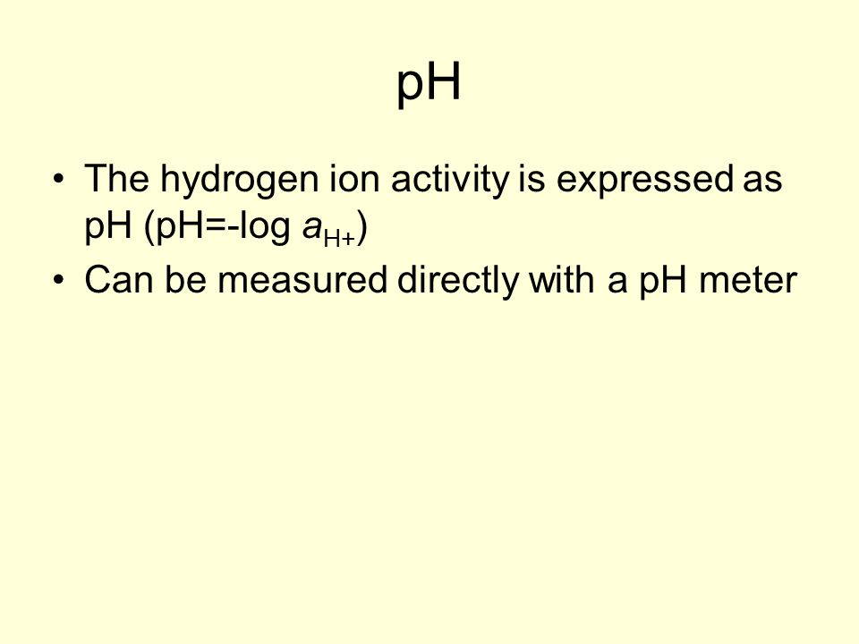 pH The hydrogen ion activity is expressed as pH (pH=-log a H+ ) Can be measured directly with a pH meter