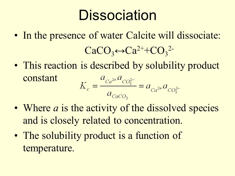 Dissociation In the presence of water Calcite will dissociate: CaCO 3 ↔Ca 2+ +CO 3 2- This reaction is described by solubility product constant Where a is the activity of the dissolved species and is closely related to concentration.