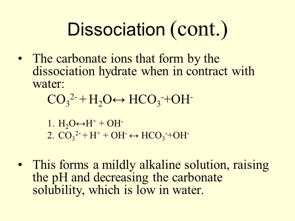Dissociation (cont.) The carbonate ions that form by the dissociation hydrate when in contract with water: CO 3 2- + H 2 O↔ HCO 3 - +OH - 1.H 2 O↔H + + OH - 2.CO 3 2- + H + + OH - ↔ HCO 3 - +OH - This forms a mildly alkaline solution, raising the pH and decreasing the carbonate solubility, which is low in water.