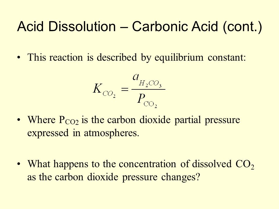 Acid Dissolution – Carbonic Acid (cont.) This reaction is described by equilibrium constant: Where P CO 2 is the carbon dioxide partial pressure expressed in atmospheres.