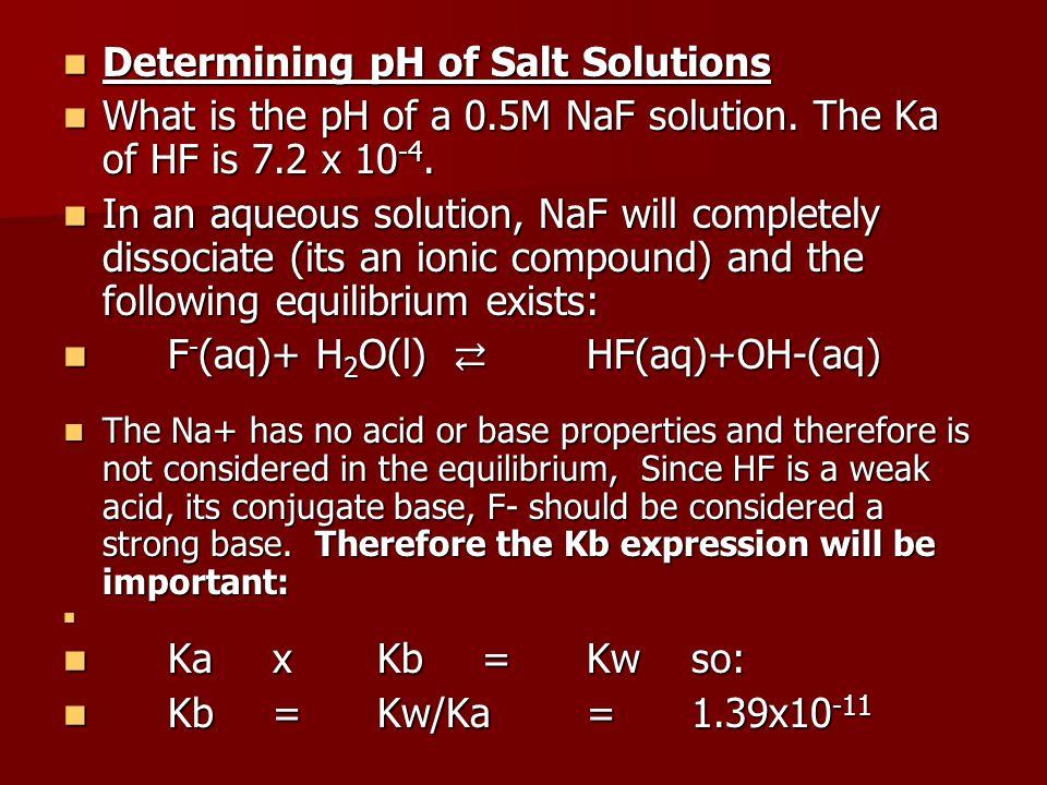 Determining pH of Salt Solutions Determining pH of Salt Solutions What is the pH of a 0.5M NaF solution.