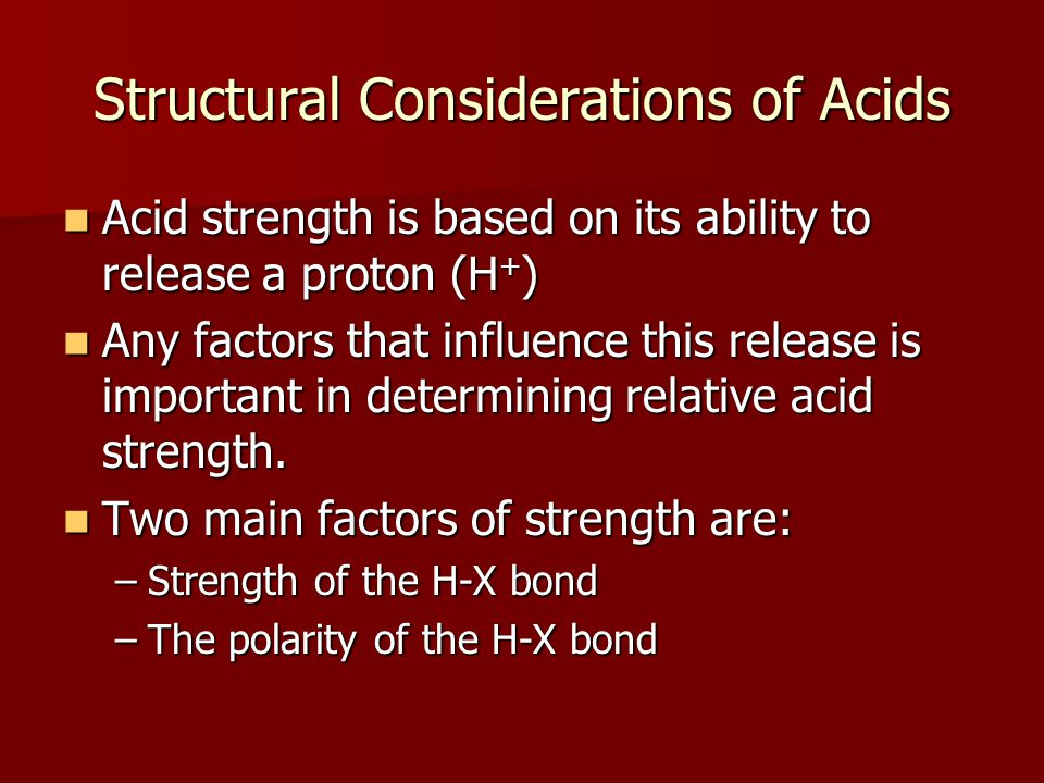 Structural Considerations of Acids Acid strength is based on its ability to release a proton (H + ) Acid strength is based on its ability to release a proton (H + ) Any factors that influence this release is important in determining relative acid strength.