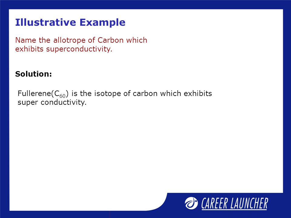 Illustrative Example Name the allotrope of Carbon which exhibits superconductivity.