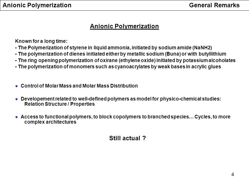 5 Living anionic polymerization : kinetic scheme 1)Initiation 2)Propagation (or chain growth) No Spontaneous termination No transfer reaction Anionic Polymerization ● Molar mass is determined by the monomer to initiator mole ratio ● Polymolecularity is small (Poisson type distribution) ● Active sites remain at chain end, capable of further reactions : ● A new addition of monomer results in increase in size of the existing chains Synthesis of block copolymers upon addition of a second suitable monomer ● Functionalization at chain end upon addition of an adequate reagent Chain extension reactions, grafting reaction, controlled crosslinking Life time of the anionic sites exceeds the duration of the polymerization