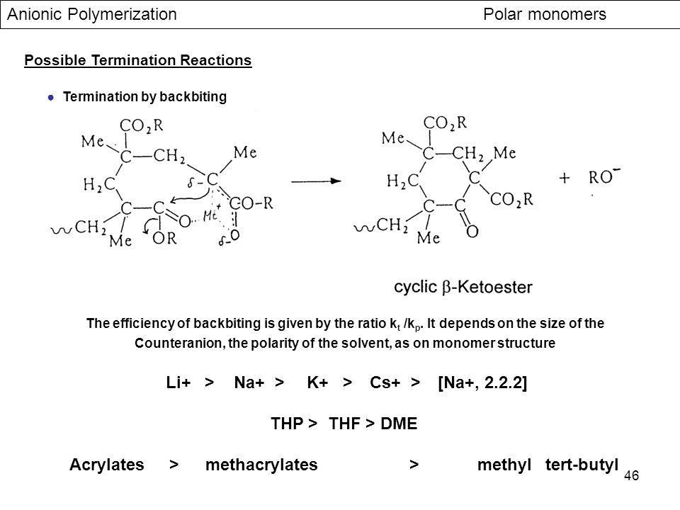 46 Anionic Polymerization Polar monomers Possible Termination Reactions ● Termination by backbiting The efficiency of backbiting is given by the ratio