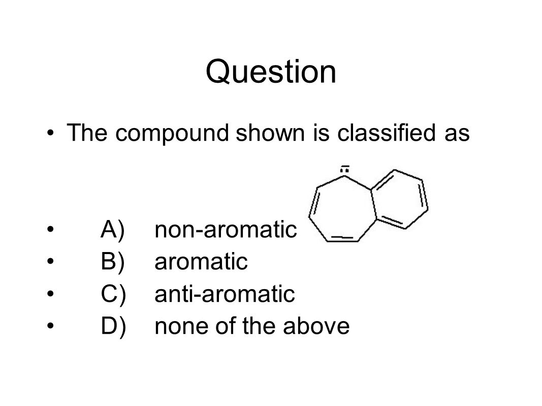 Question The compound shown is classified as A)non-aromatic B)aromatic C)anti-aromatic D)none of the above