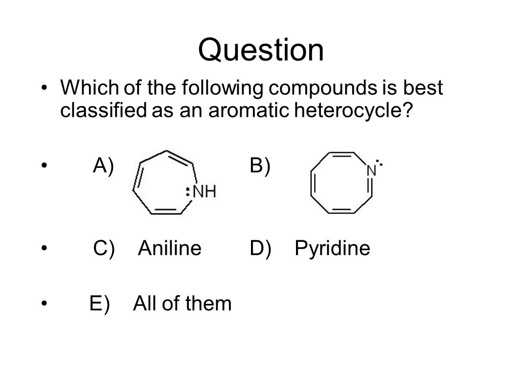 Question Which of the following compounds is best classified as an aromatic heterocycle.