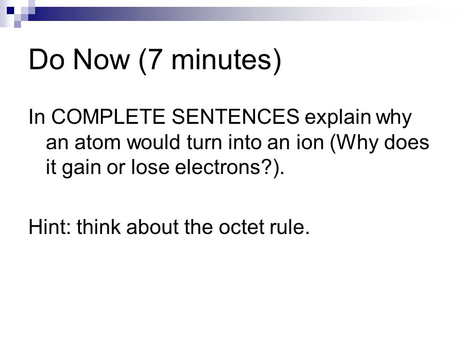 Do Now (7 minutes) In COMPLETE SENTENCES explain why an atom would turn into an ion (Why does it gain or lose electrons?). Hint: think about the octet