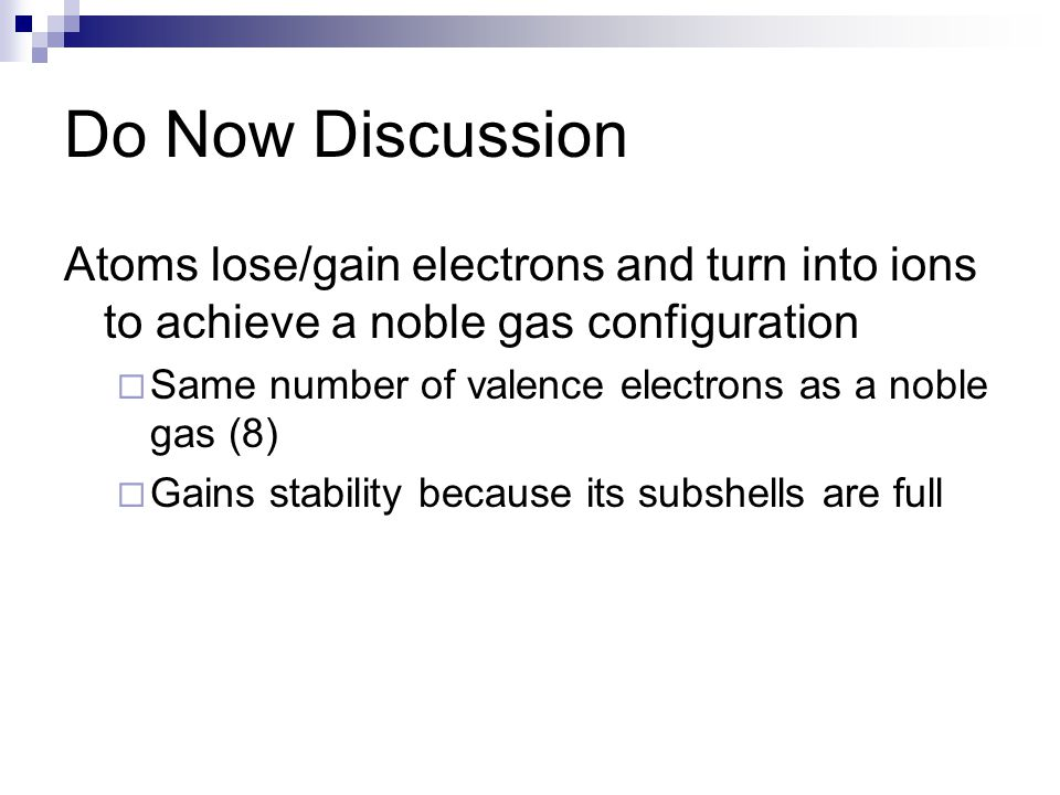 Do Now Discussion Atoms lose/gain electrons and turn into ions to achieve a noble gas configuration  Same number of valence electrons as a noble gas