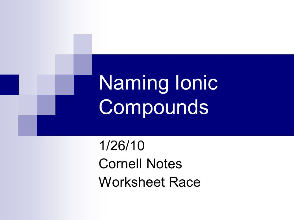 Naming Ionic Compounds 1/26/10 Cornell Notes Worksheet Race