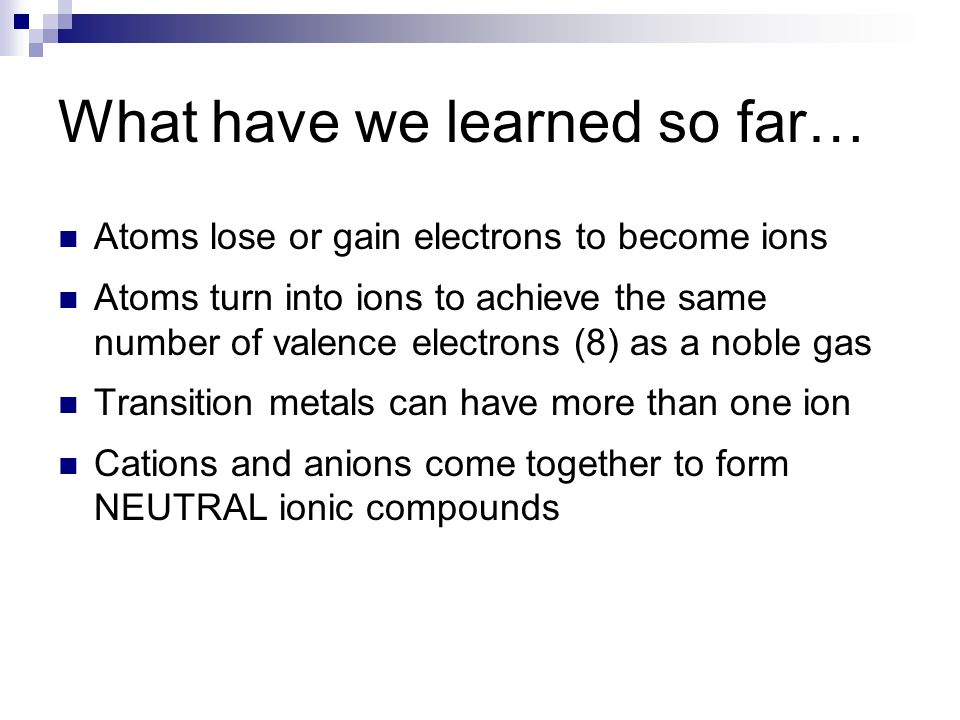 What have we learned so far… Atoms lose or gain electrons to become ions Atoms turn into ions to achieve the same number of valence electrons (8) as a