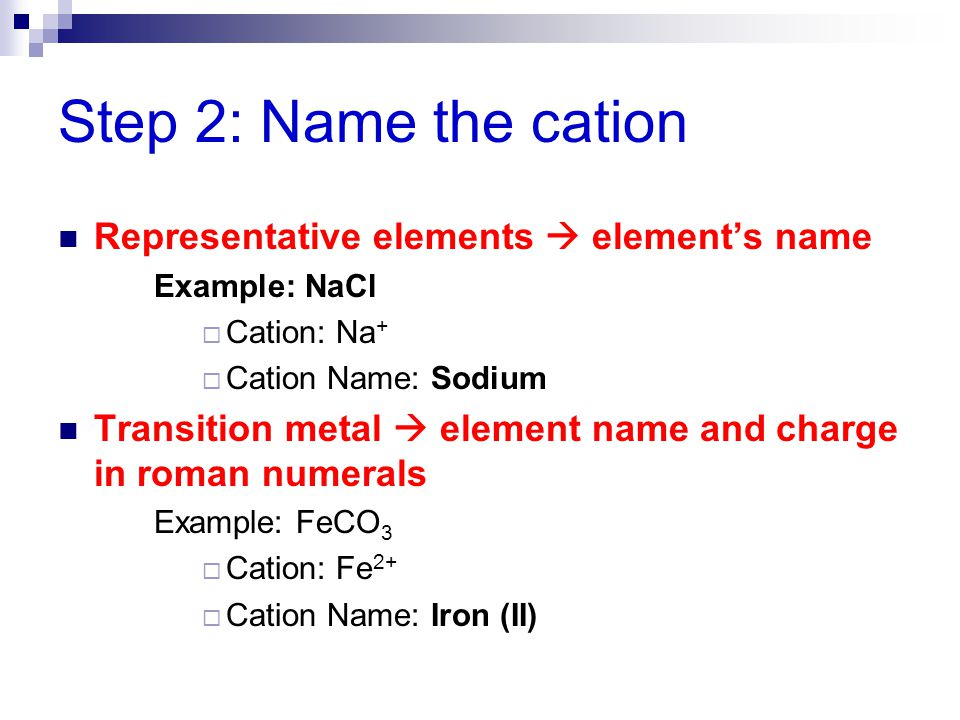 Step 2: Name the cation Representative elements  element's name Example: NaCl  Cation: Na +  Cation Name: Sodium Transition metal  element name an