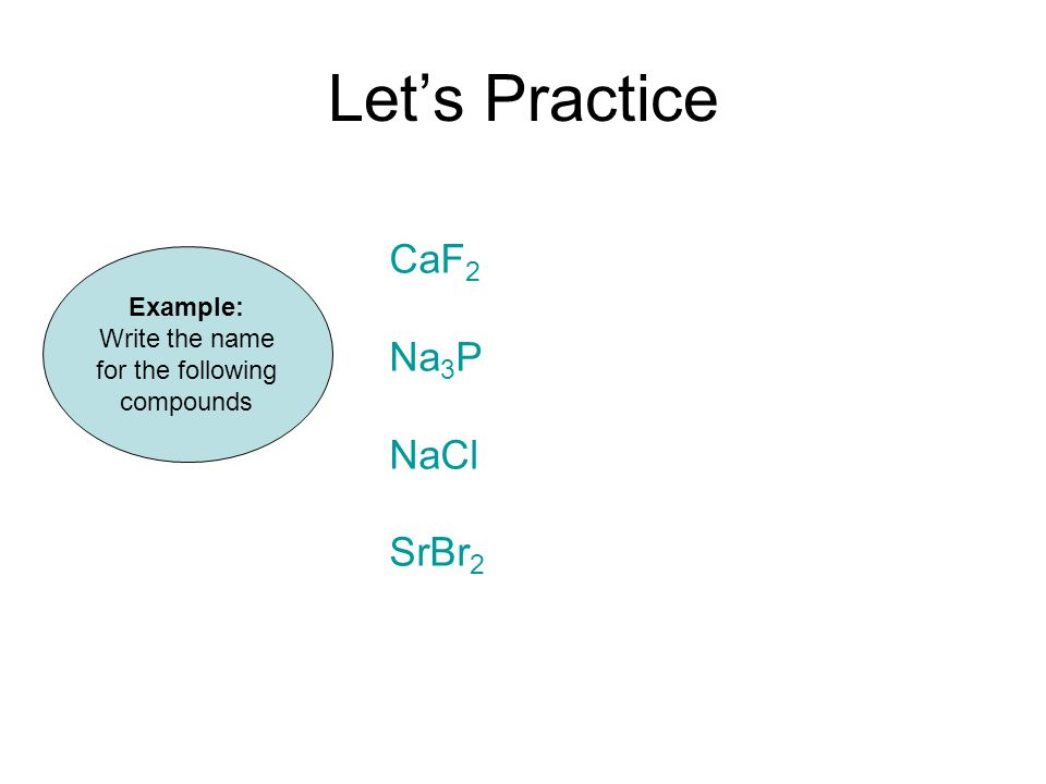 Let's Practice Example: Write the name for the following compounds CaF 2 Na 3 P NaCl SrBr 2