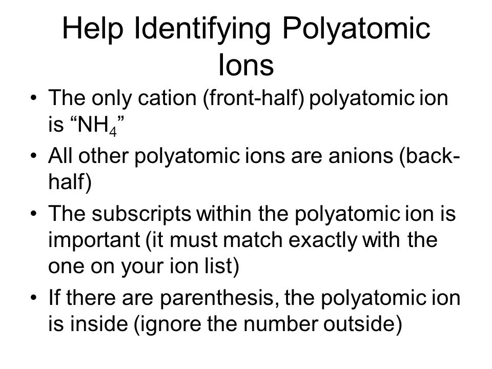 The only cation (front-half) polyatomic ion is NH 4 All other polyatomic ions are anions (back- half) The subscripts within the polyatomic ion is important (it must match exactly with the one on your ion list) If there are parenthesis, the polyatomic ion is inside (ignore the number outside) Help Identifying Polyatomic Ions
