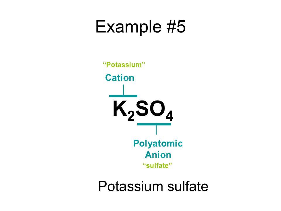 Example #5 Cation Polyatomic Anion Potassium sulfate K 2 SO 4 Potassium sulfate