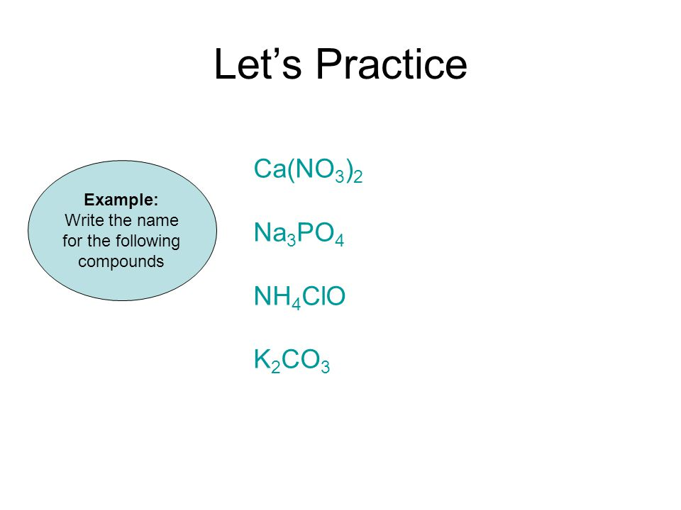Let's Practice Example: Write the name for the following compounds Ca(NO 3 ) 2 Na 3 PO 4 NH 4 ClO K 2 CO 3