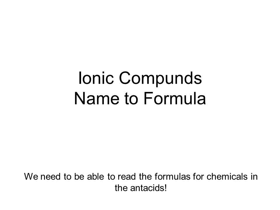 Ionic Compunds Name to Formula We need to be able to read the formulas for chemicals in the antacids!