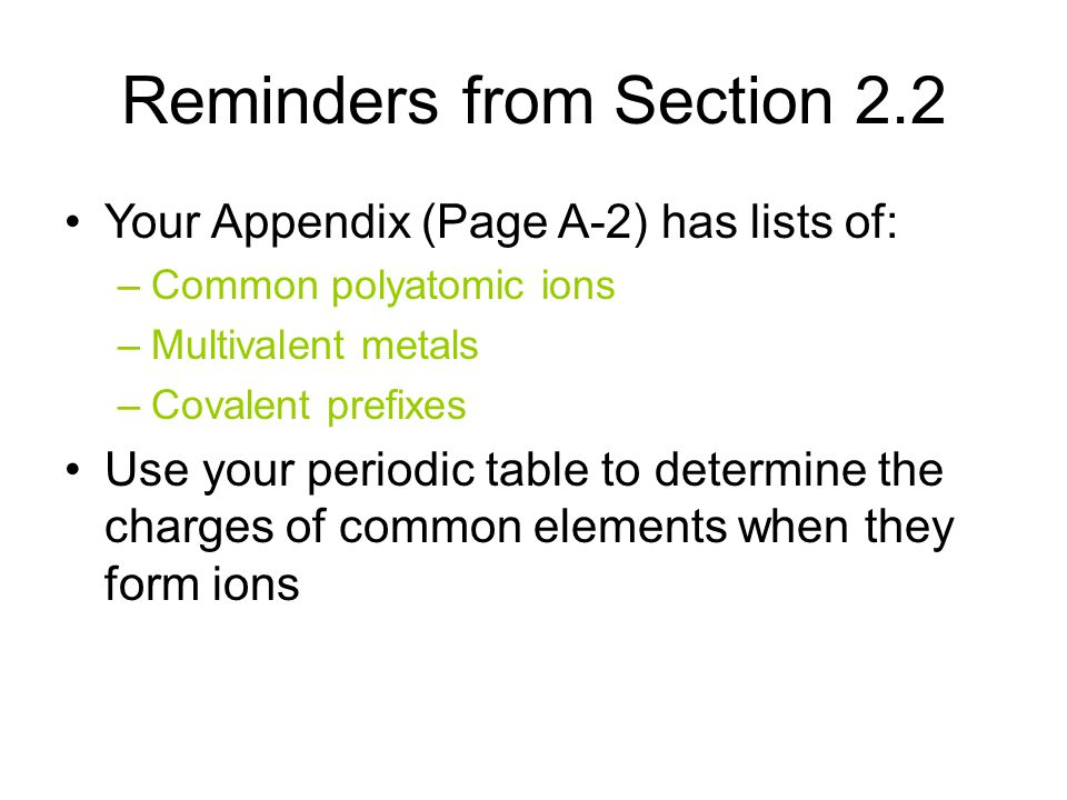Your Appendix (Page A-2) has lists of: –Common polyatomic ions –Multivalent metals –Covalent prefixes Use your periodic table to determine the charges of common elements when they form ions Reminders from Section 2.2
