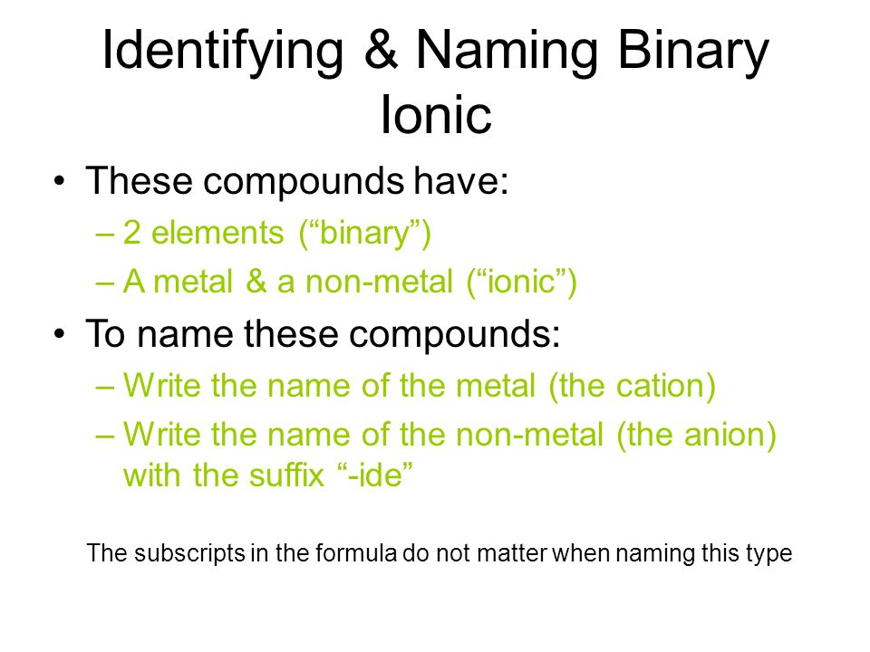 These compounds have: –2 elements ( binary ) –A metal & a non-metal ( ionic ) To name these compounds: –Write the name of the metal (the cation) –Write the name of the non-metal (the anion) with the suffix -ide Identifying & Naming Binary Ionic The subscripts in the formula do not matter when naming this type
