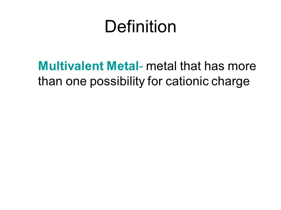 Definition Multivalent Metal- metal that has more than one possibility for cationic charge