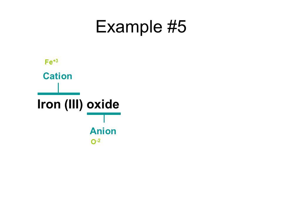 Example #5 Iron (III) oxide Cation Anion Fe +3 O -2