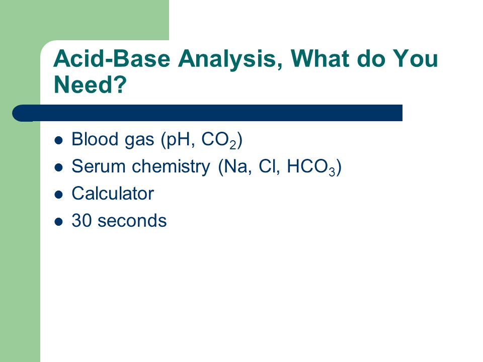 Acid-Base Analysis, What do You Need? Blood gas (pH, CO 2 ) Serum chemistry (Na, Cl, HCO 3 ) Calculator 30 seconds