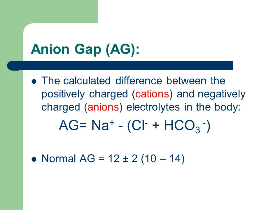 Anion Gap (AG): The calculated difference between the positively charged (cations) and negatively charged (anions) electrolytes in the body: AG= Na +