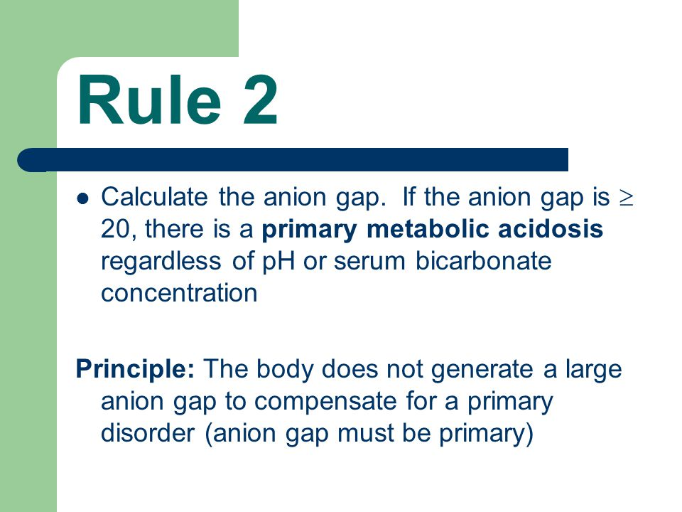 Rule 2 Calculate the anion gap. If the anion gap is  20, there is a primary metabolic acidosis regardless of pH or serum bicarbonate concentration Pr