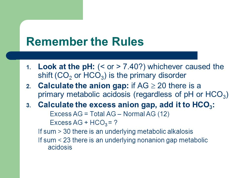 Remember the Rules 1. Look at the pH: ( 7.40?) whichever caused the shift (CO 2 or HCO 3 ) is the primary disorder 2. Calculate the anion gap: if AG 
