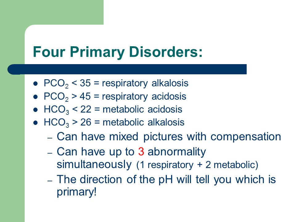 Four Primary Disorders: PCO 2 < 35 = respiratory alkalosis PCO 2 > 45 = respiratory acidosis HCO 3 < 22 = metabolic acidosis HCO 3 > 26 = metabolic al