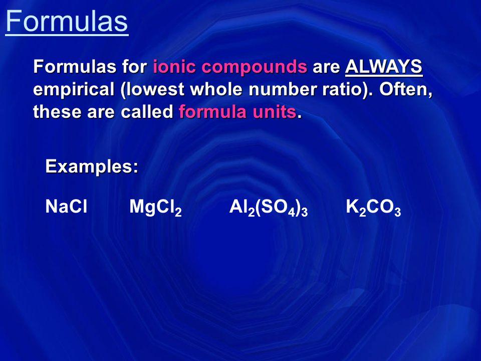 Formulas  molecular formula = (empirical formula) n [n = integer]  molecular formula = C 6 H 6 = (CH) 6  empirical formula = CH Empirical formula: the lowest whole number ratio of atoms in a compound.
