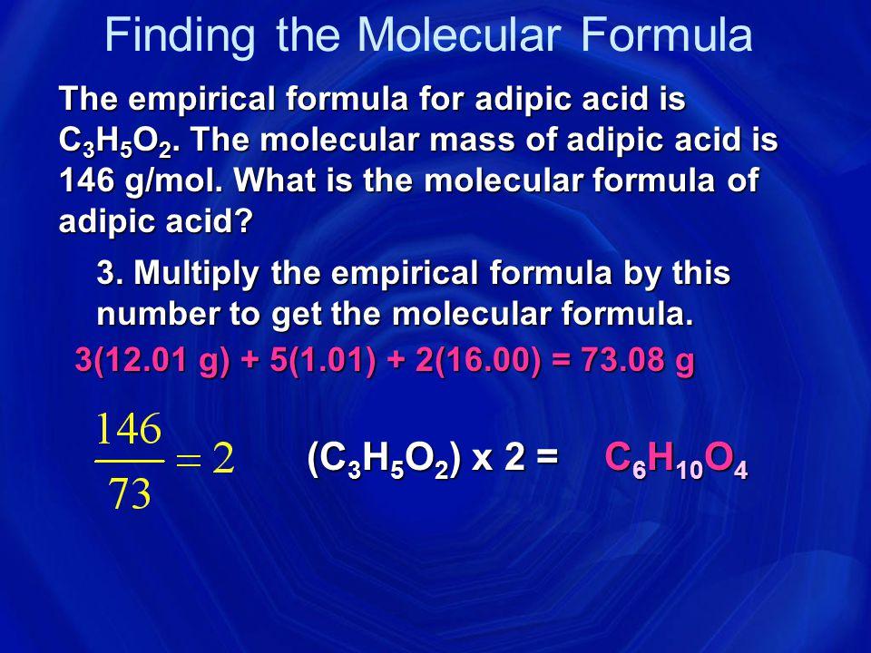 Finding the Molecular Formula The empirical formula for adipic acid is C 3 H 5 O 2.