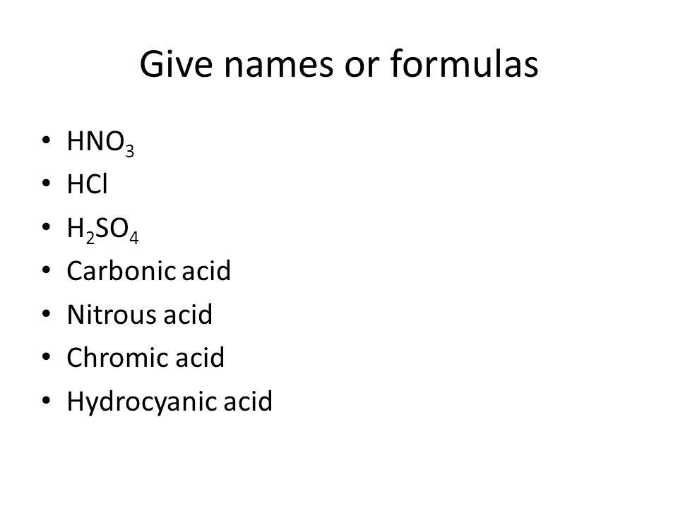 Give names or formulas HNO 3 HCl H 2 SO 4 Carbonic acid Nitrous acid Chromic acid Hydrocyanic acid