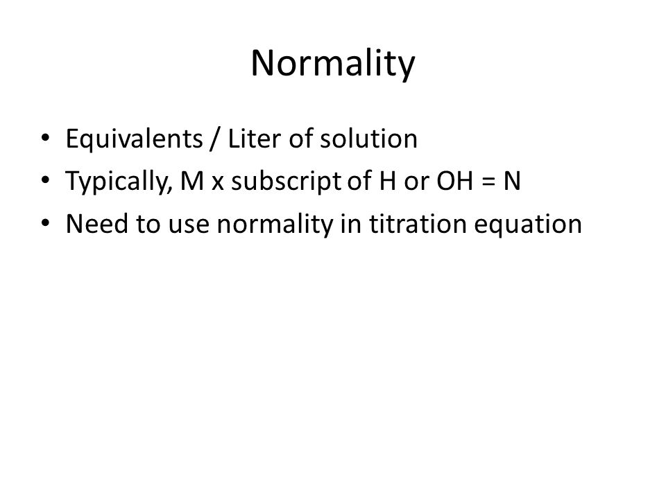 Normality Equivalents / Liter of solution Typically, M x subscript of H or OH = N Need to use normality in titration equation